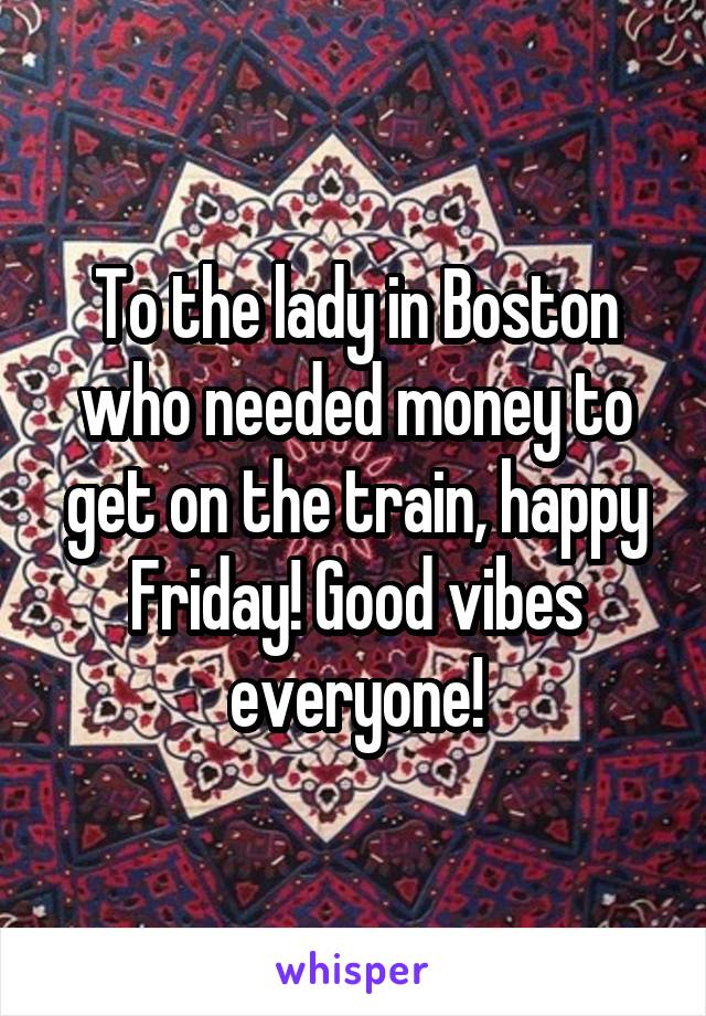 To the lady in Boston who needed money to get on the train, happy Friday! Good vibes everyone!