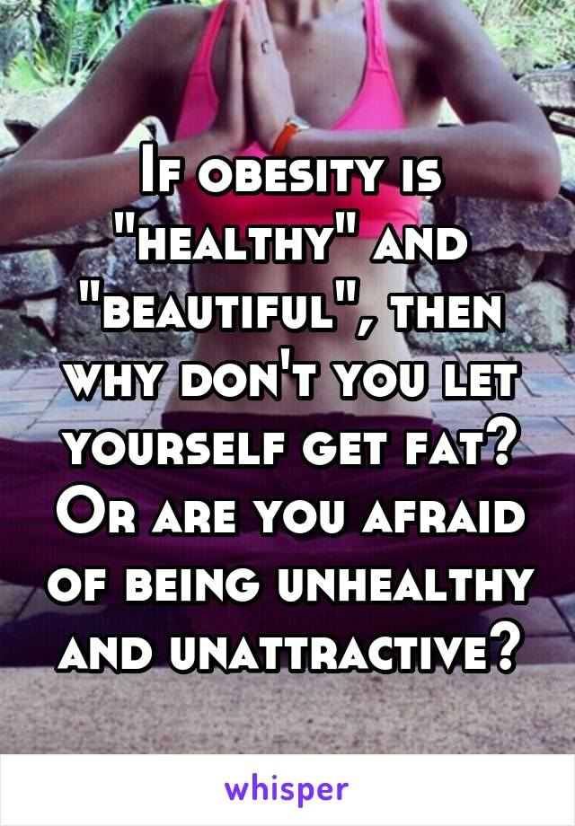 """If obesity is """"healthy"""" and """"beautiful"""", then why don't you let yourself get fat? Or are you afraid of being unhealthy and unattractive?"""