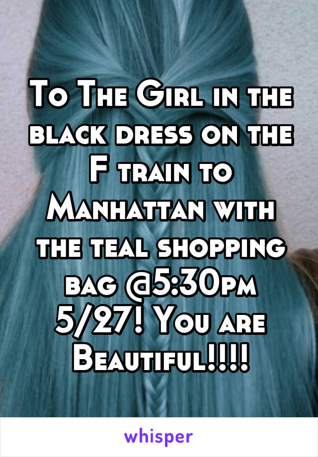 To The Girl in the black dress on the F train to Manhattan with the teal shopping bag @5:30pm 5/27! You are Beautiful!!!!