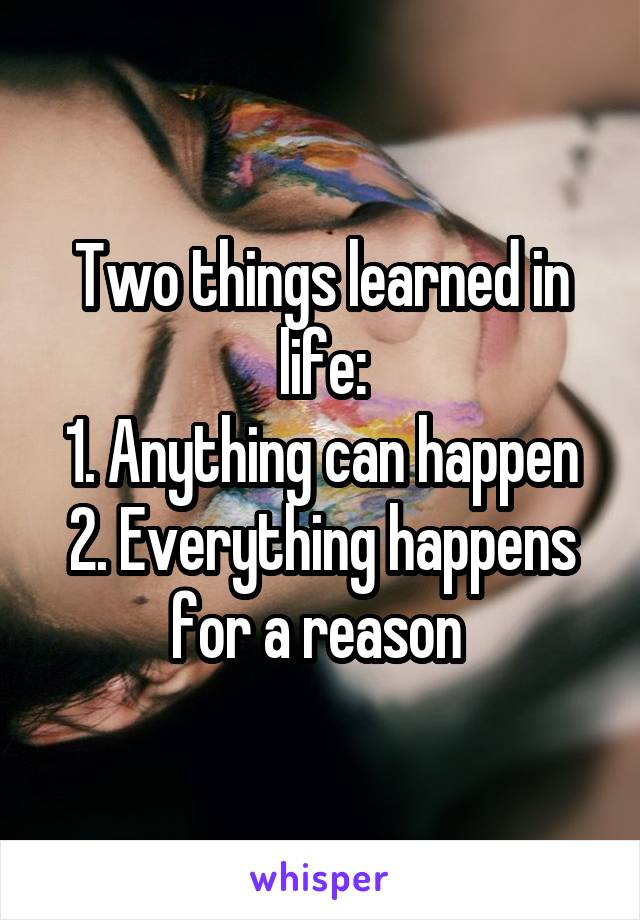 Two things learned in life: 1. Anything can happen 2. Everything happens for a reason