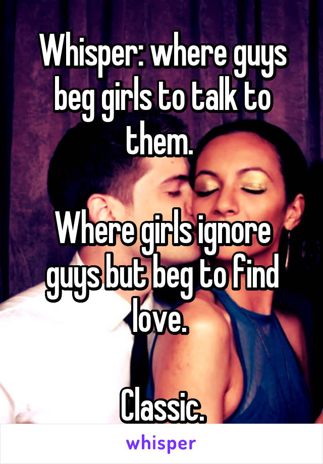 Whisper: where guys beg girls to talk to them.   Where girls ignore guys but beg to find love.   Classic.
