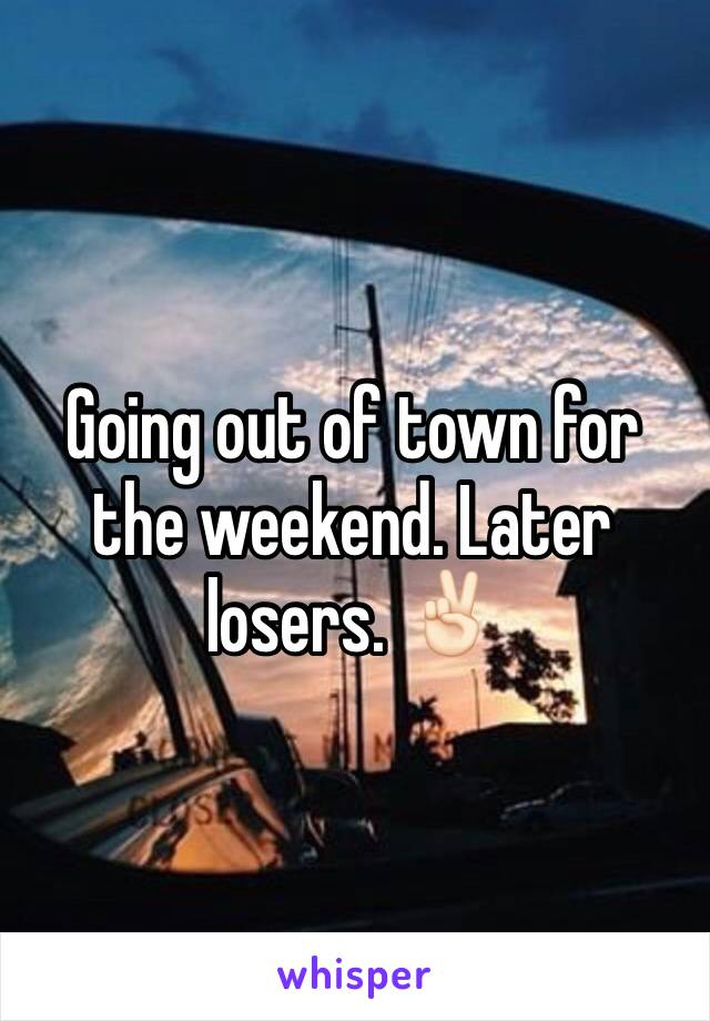 Going out of town for the weekend. Later losers. ✌🏻️