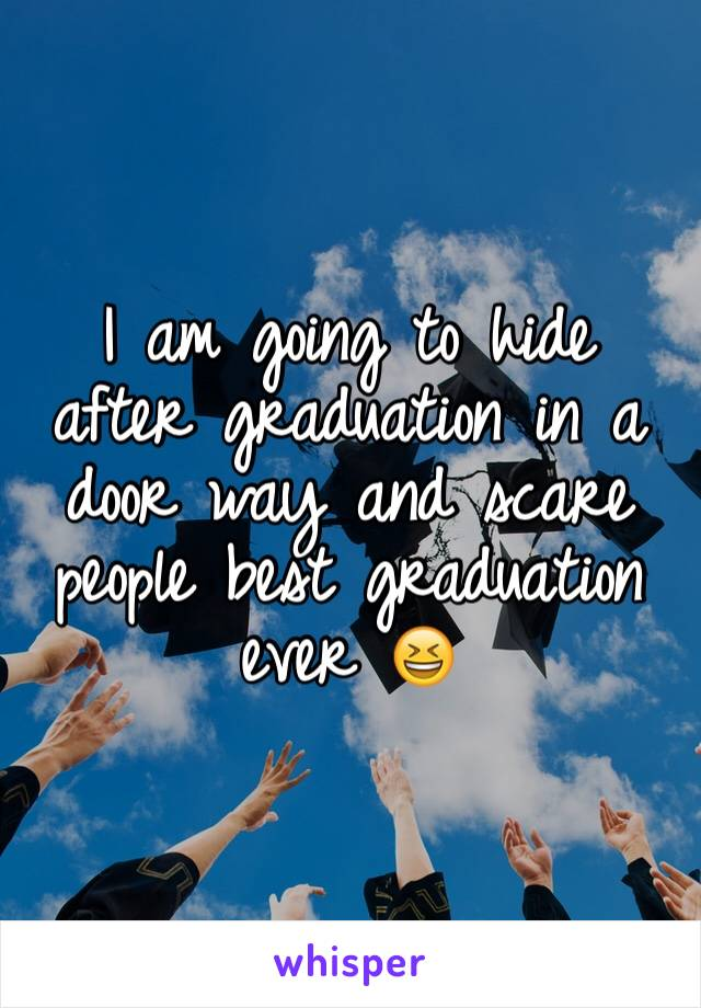 I am going to hide after graduation in a door way and scare people best graduation ever 😆