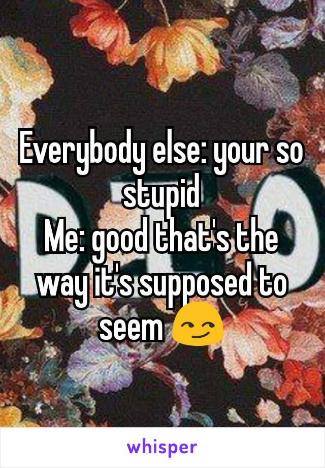 Everybody else: your so stupid Me: good that's the way it's supposed to seem 😏