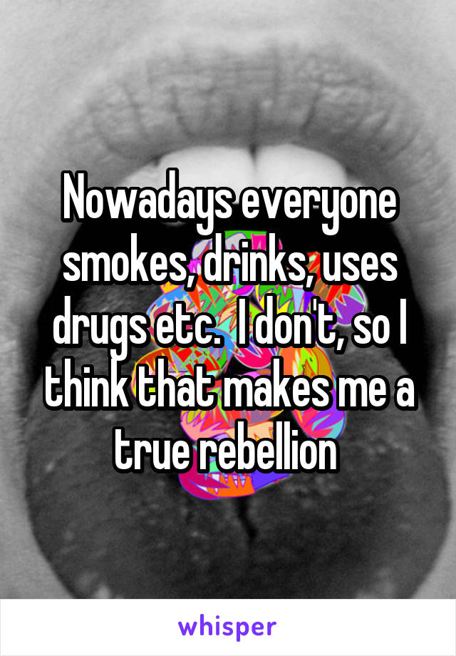 Nowadays everyone smokes, drinks, uses drugs etc.  I don't, so I think that makes me a true rebellion