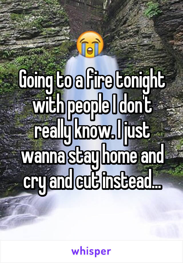 Going to a fire tonight with people I don't really know. I just wanna stay home and cry and cut instead...