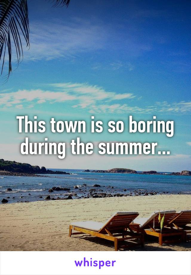 This town is so boring during the summer...
