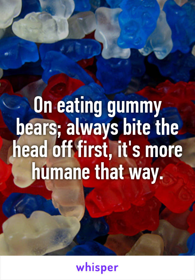 On eating gummy bears; always bite the head off first, it's more humane that way.