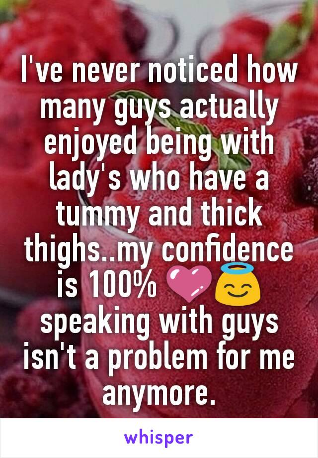 I've never noticed how many guys actually enjoyed being with lady's who have a tummy and thick thighs..my confidence is 100% 💜😇 speaking with guys isn't a problem for me anymore.