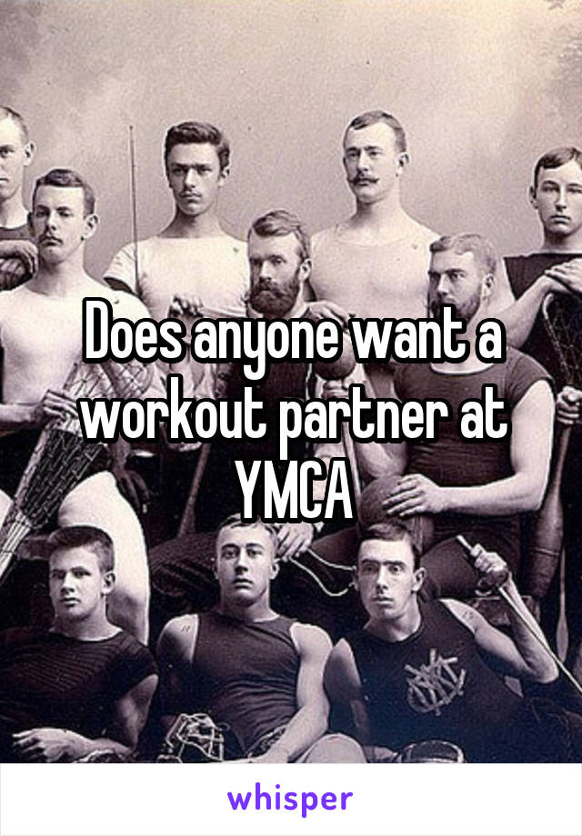 Does anyone want a workout partner at YMCA