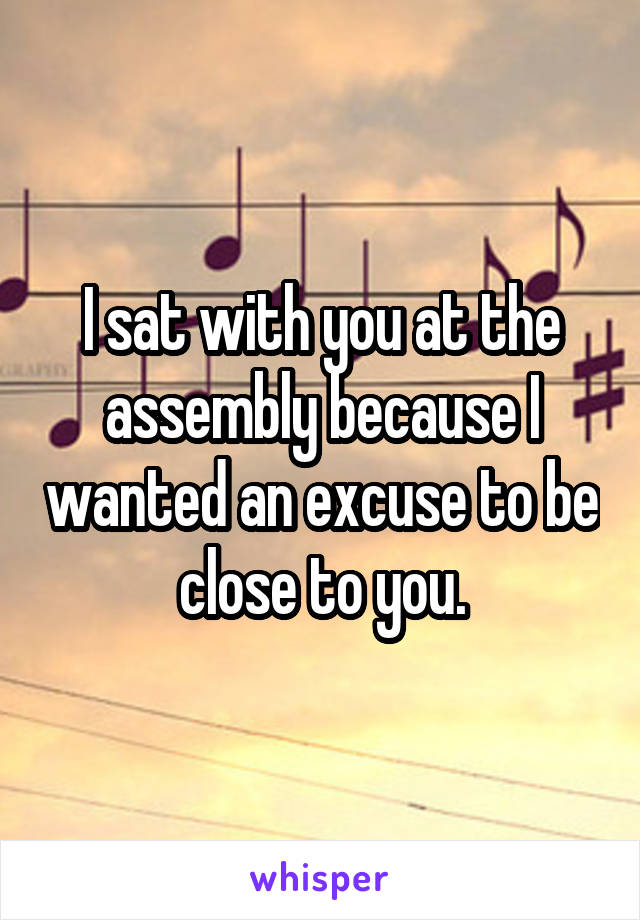 I sat with you at the assembly because I wanted an excuse to be close to you.