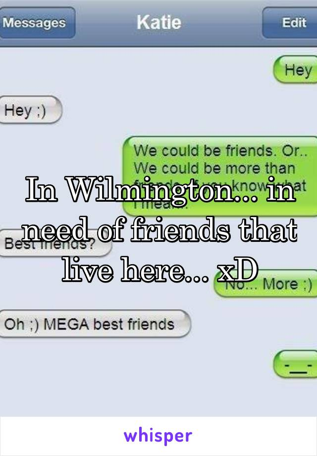 In Wilmington... in need of friends that live here... xD