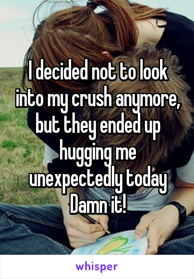 I decided not to look into my crush anymore, but they ended up hugging me unexpectedly today Damn it!