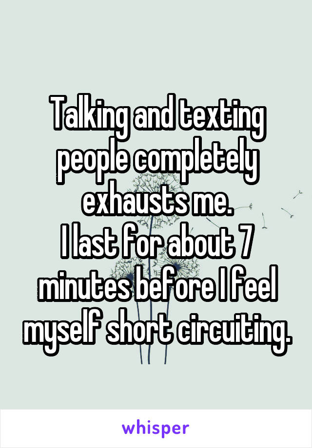 Talking and texting people completely exhausts me. I last for about 7 minutes before I feel myself short circuiting.