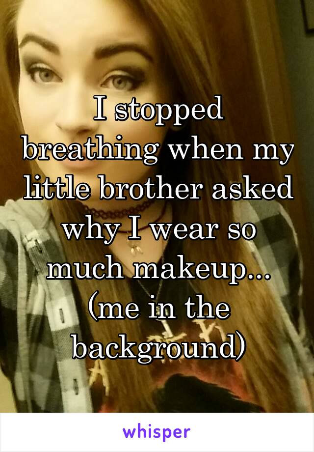 I stopped breathing when my little brother asked why I wear so much makeup... (me in the background)