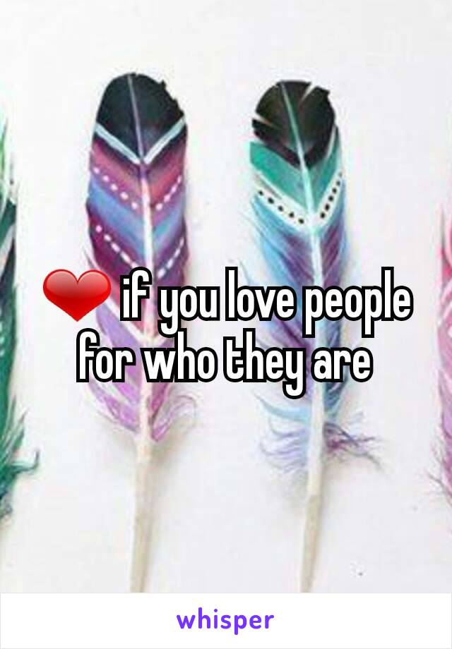 ❤ if you love people for who they are