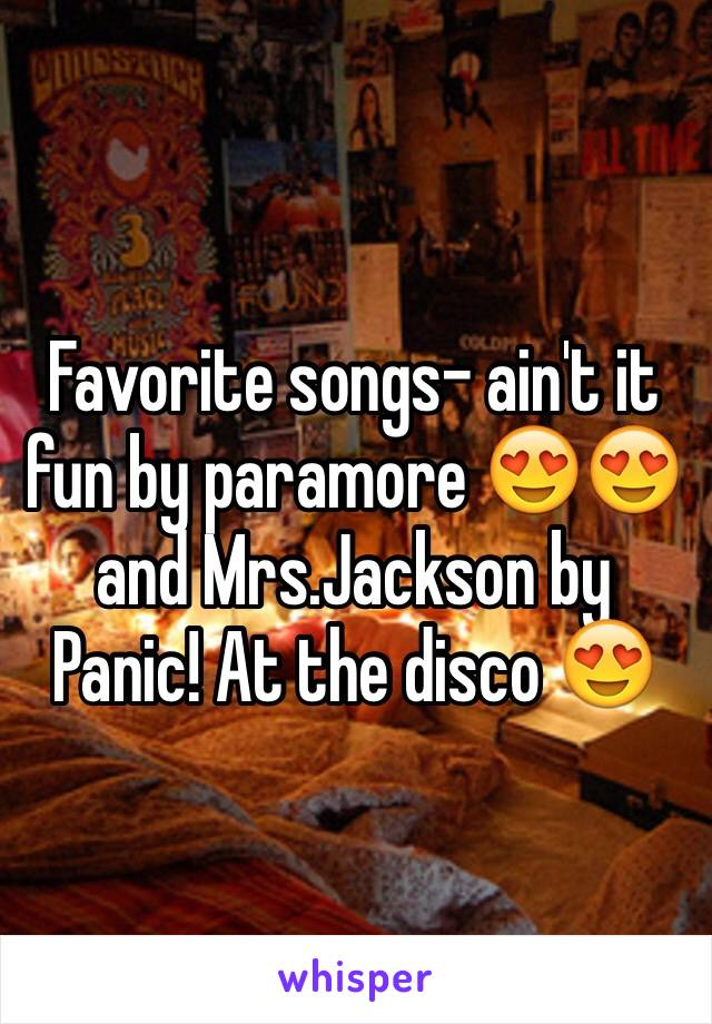 Favorite songs- ain't it fun by paramore 😍😍 and Mrs.Jackson by Panic! At the disco 😍