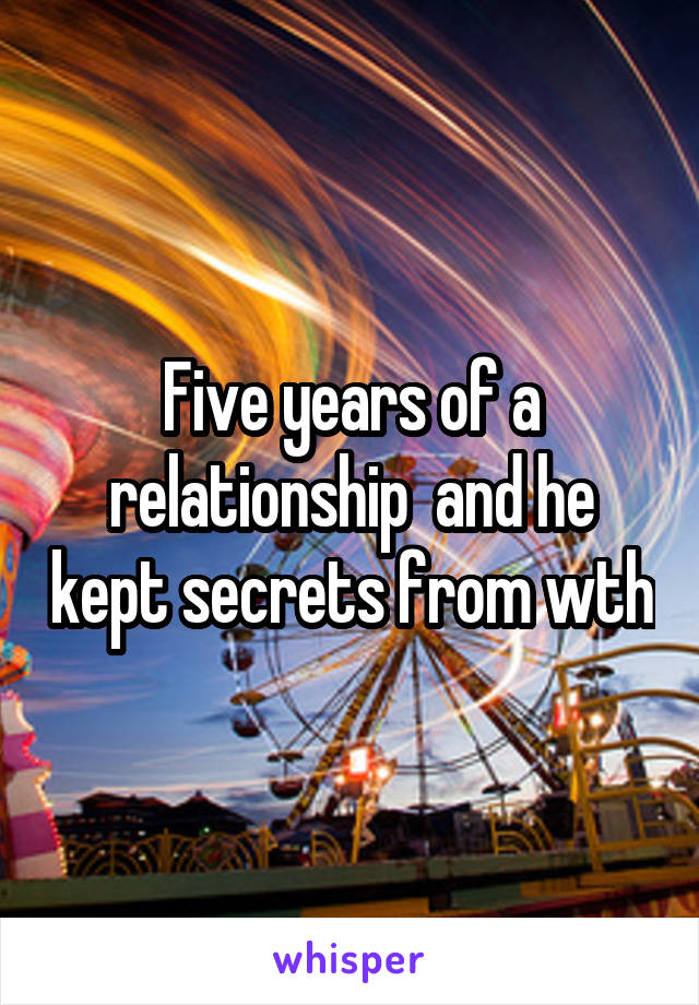 Five years of a relationship  and he kept secrets from wth
