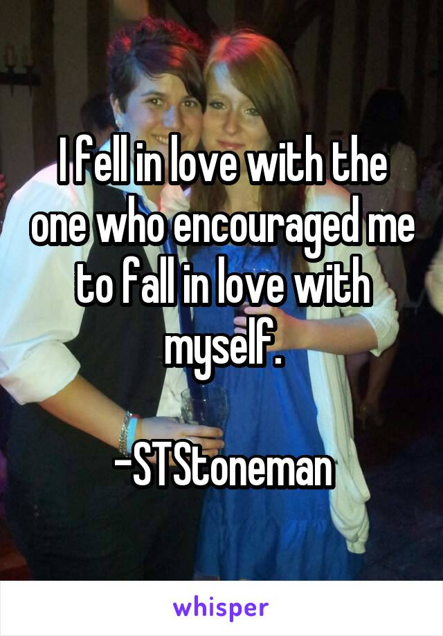 I fell in love with the one who encouraged me to fall in love with myself.  -STStoneman