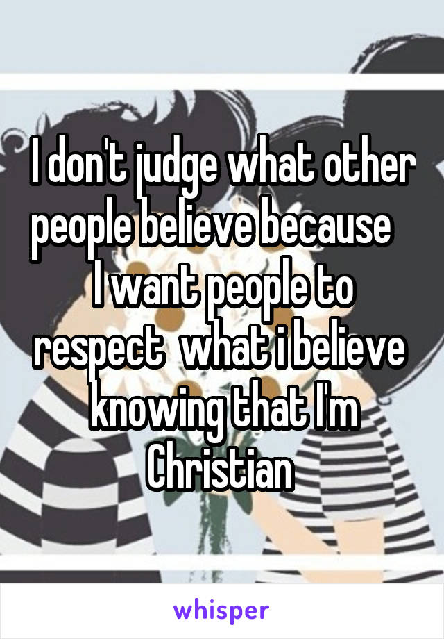 I don't judge what other people believe because    I want people to respect  what i believe  knowing that I'm Christian