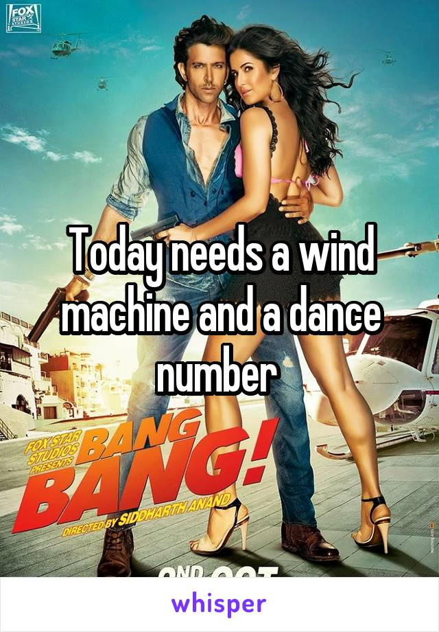 Today needs a wind machine and a dance number