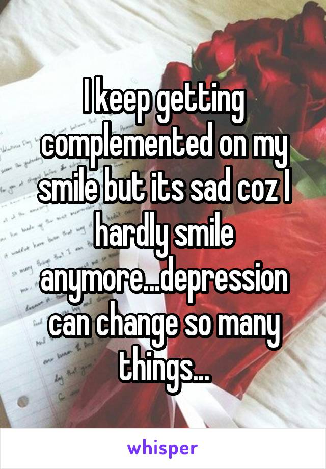I keep getting complemented on my smile but its sad coz I hardly smile anymore...depression can change so many things...