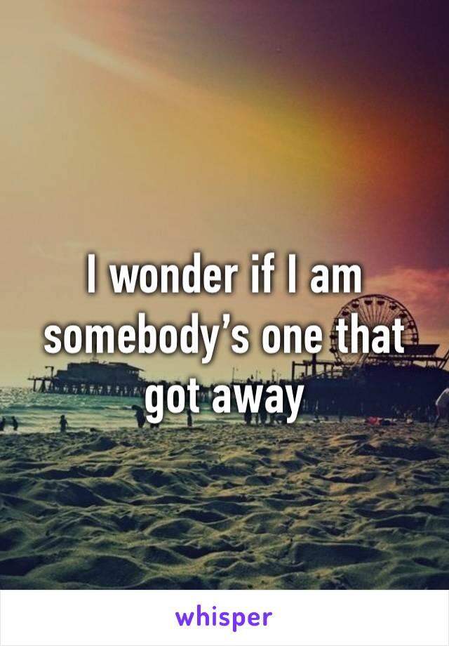 I wonder if I am somebody's one that got away