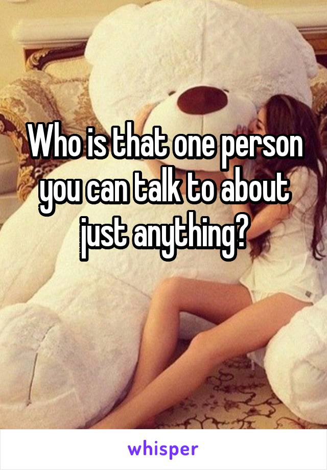 Who is that one person you can talk to about just anything?