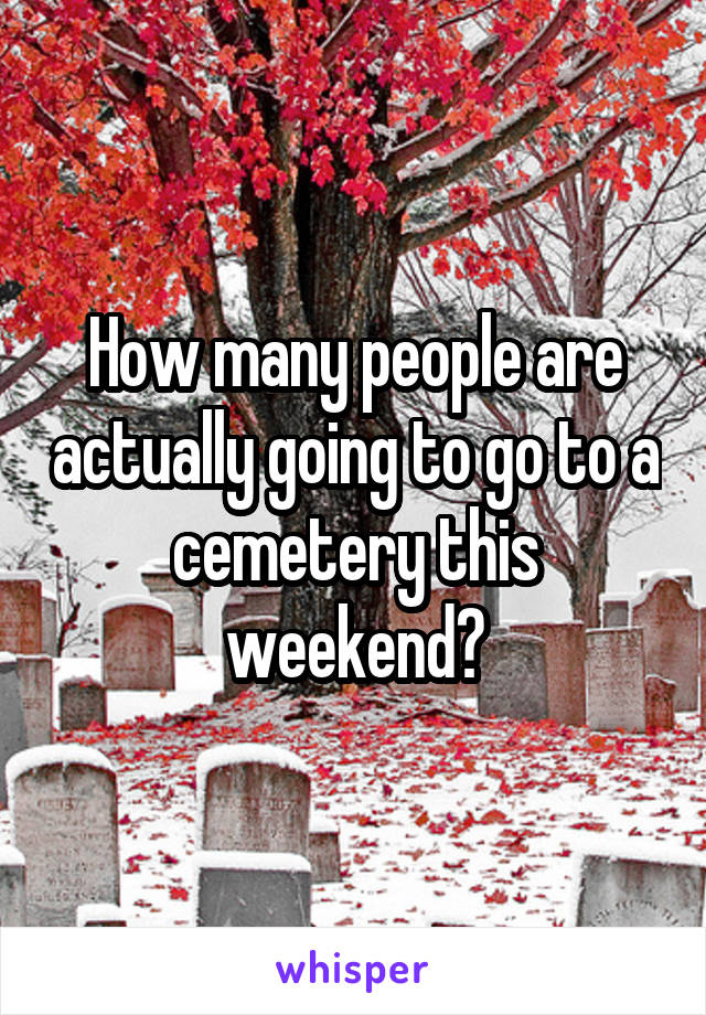How many people are actually going to go to a cemetery this weekend?