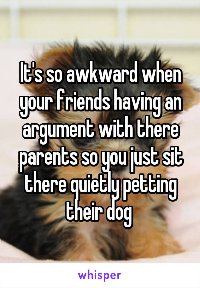 It's so awkward when your friends having an argument with there parents so you just sit there quietly petting their dog
