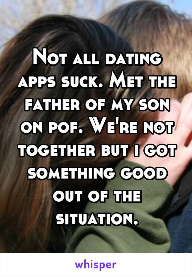 Not all dating apps suck. Met the father of my son on pof. We're not together but i got something good out of the situation.