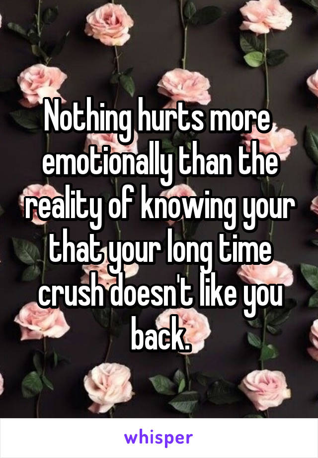 Nothing hurts more  emotionally than the reality of knowing your that your long time crush doesn't like you back.