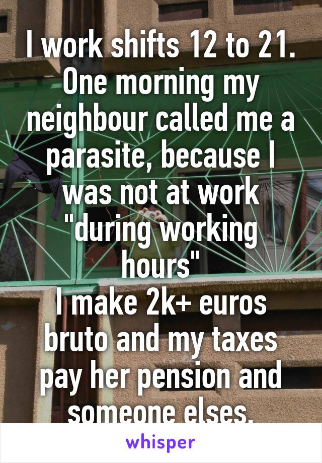 "I work shifts 12 to 21. One morning my neighbour called me a parasite, because I was not at work ""during working hours"" I make 2k+ euros bruto and my taxes pay her pension and someone elses."