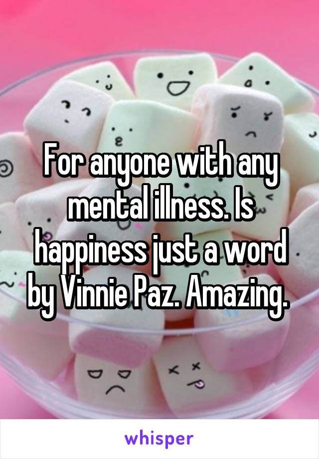 For anyone with any mental illness. Is happiness just a word by Vinnie Paz. Amazing.