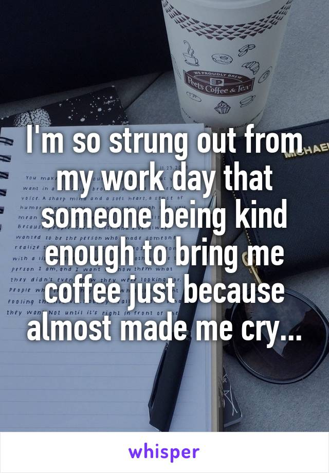 I'm so strung out from my work day that someone being kind enough to bring me coffee just because almost made me cry...