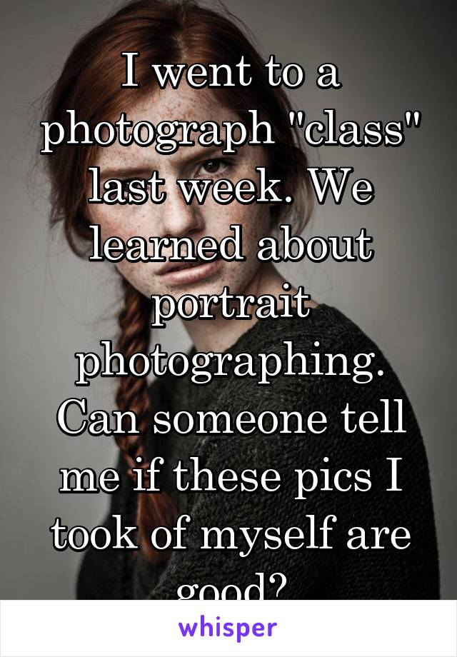 """I went to a photograph """"class"""" last week. We learned about portrait photographing. Can someone tell me if these pics I took of myself are good?"""