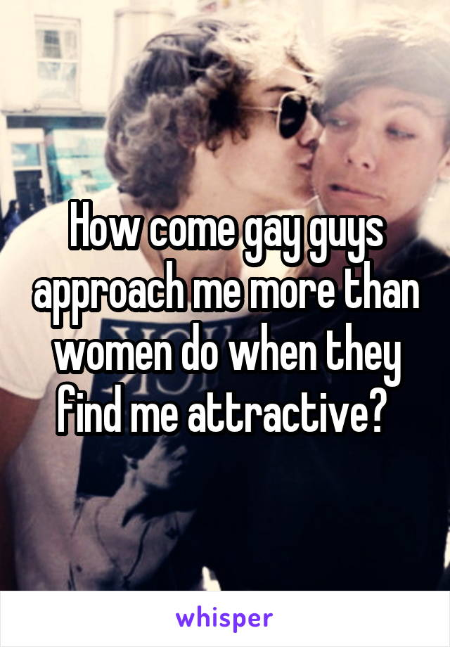How come gay guys approach me more than women do when they find me attractive?