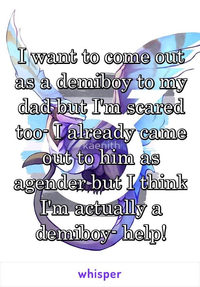 I want to come out as a demiboy to my dad but I'm scared too- I already came out to him as agender but I think I'm actually a demiboy- help!