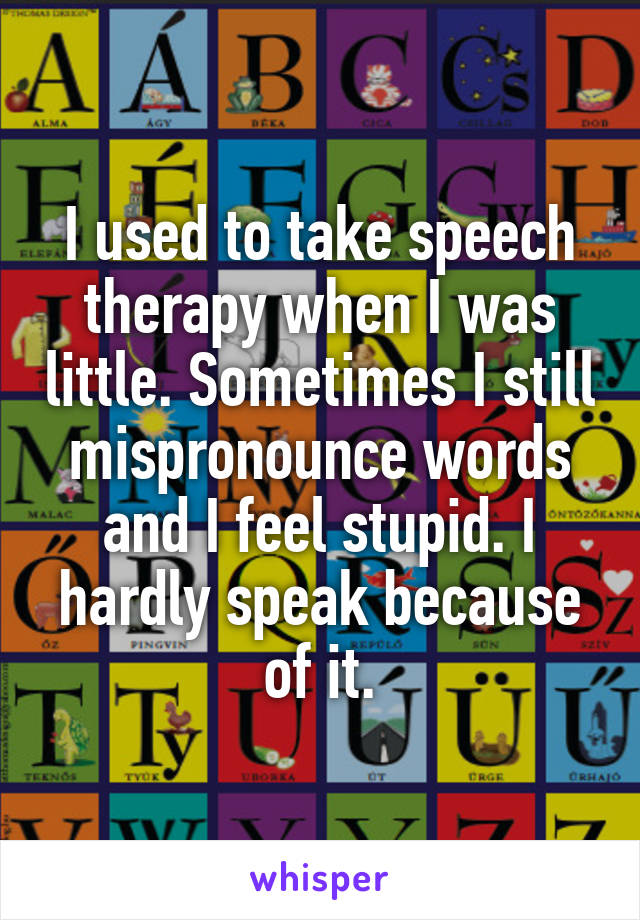 I used to take speech therapy when I was little. Sometimes I still mispronounce words and I feel stupid. I hardly speak because of it.