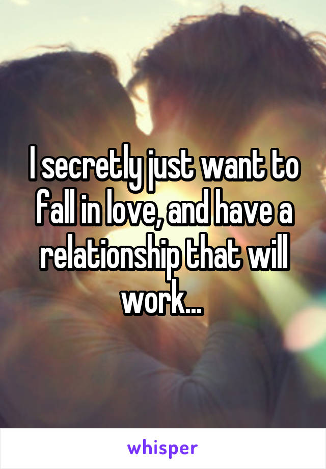 I secretly just want to fall in love, and have a relationship that will work...