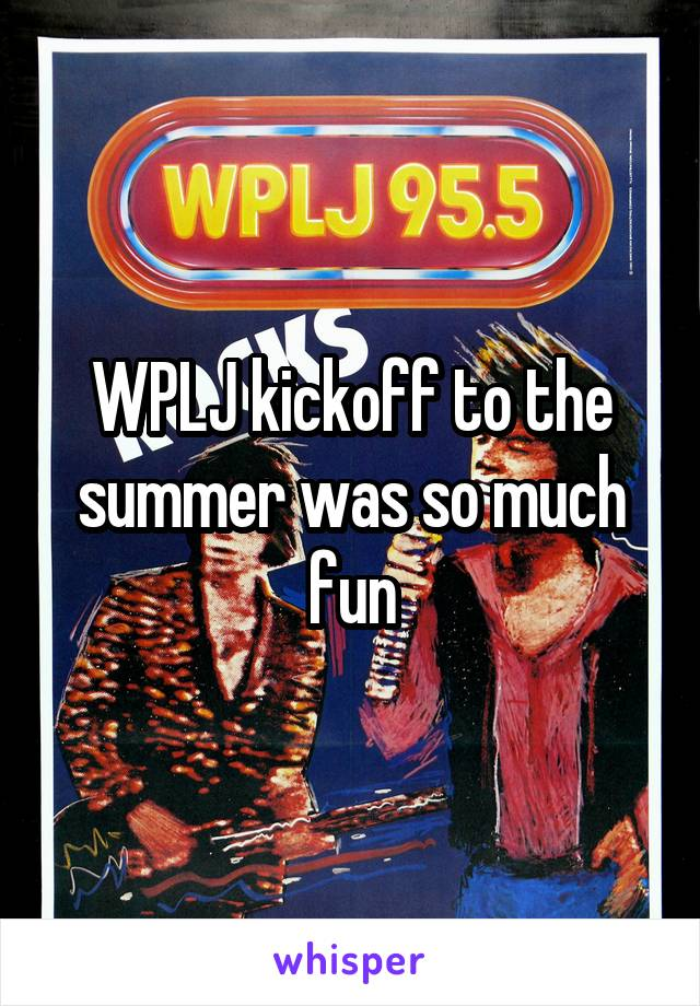 WPLJ kickoff to the summer was so much fun