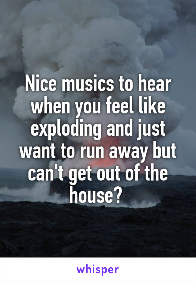 Nice musics to hear when you feel like exploding and just want to run away but can't get out of the house?