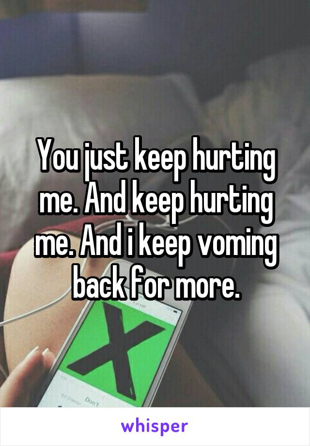 You just keep hurting me. And keep hurting me. And i keep voming back for more.