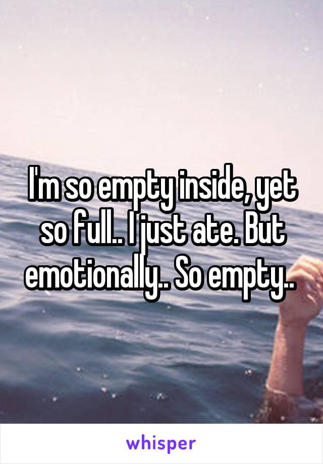 I'm so empty inside, yet so full.. I just ate. But emotionally.. So empty..
