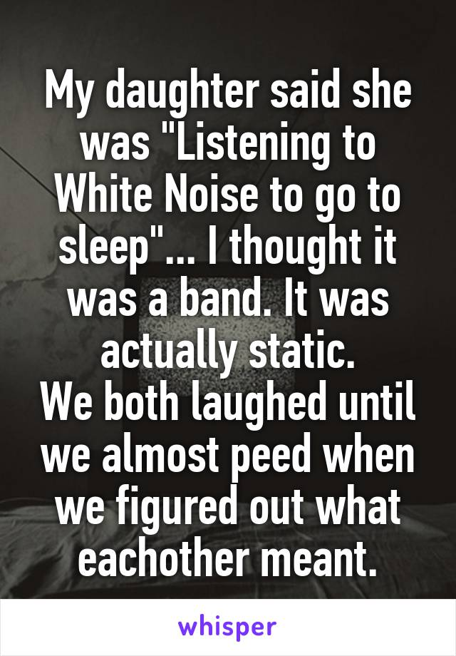 """My daughter said she was """"Listening to White Noise to go to sleep""""... I thought it was a band. It was actually static. We both laughed until we almost peed when we figured out what eachother meant."""
