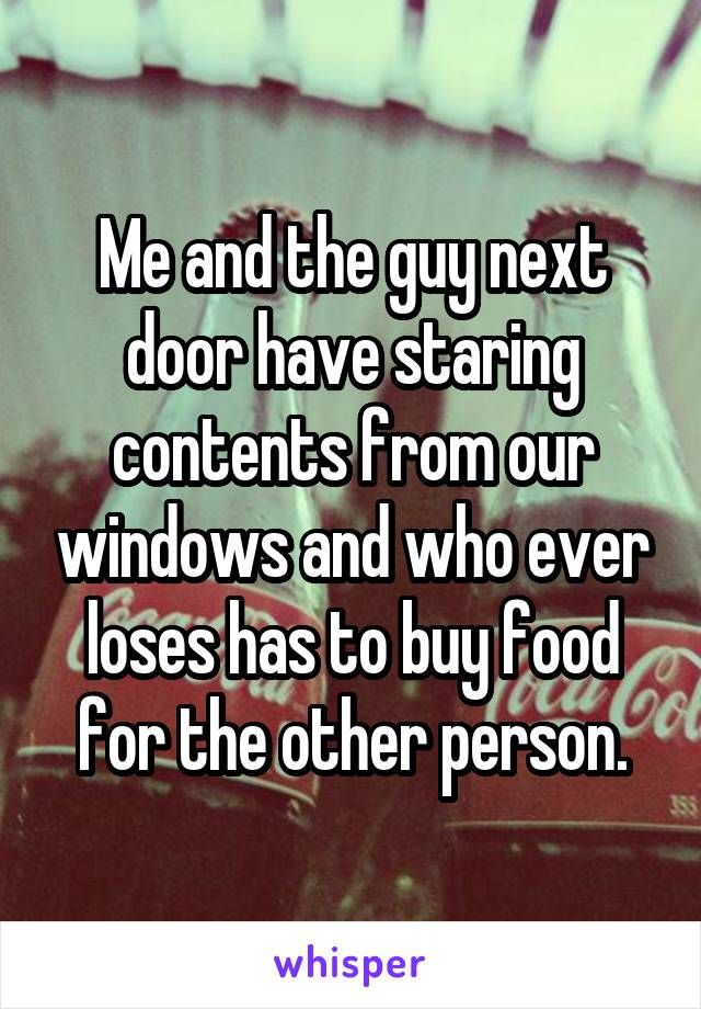 Me and the guy next door have staring contents from our windows and who ever loses has to buy food for the other person.