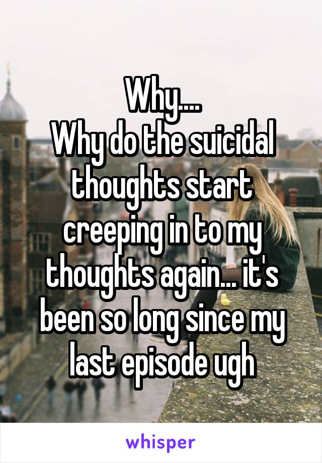 Why.... Why do the suicidal thoughts start creeping in to my thoughts again... it's been so long since my last episode ugh