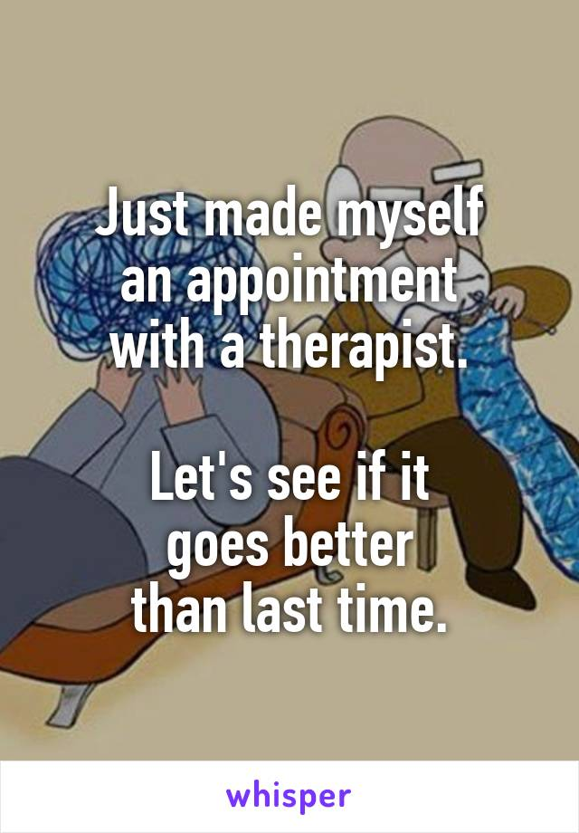 Just made myself an appointment with a therapist.  Let's see if it goes better than last time.