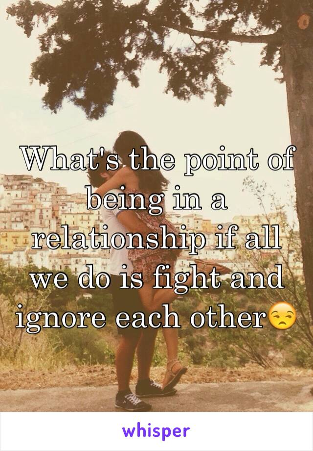 What's the point of being in a relationship if all we do is fight and ignore each other😒