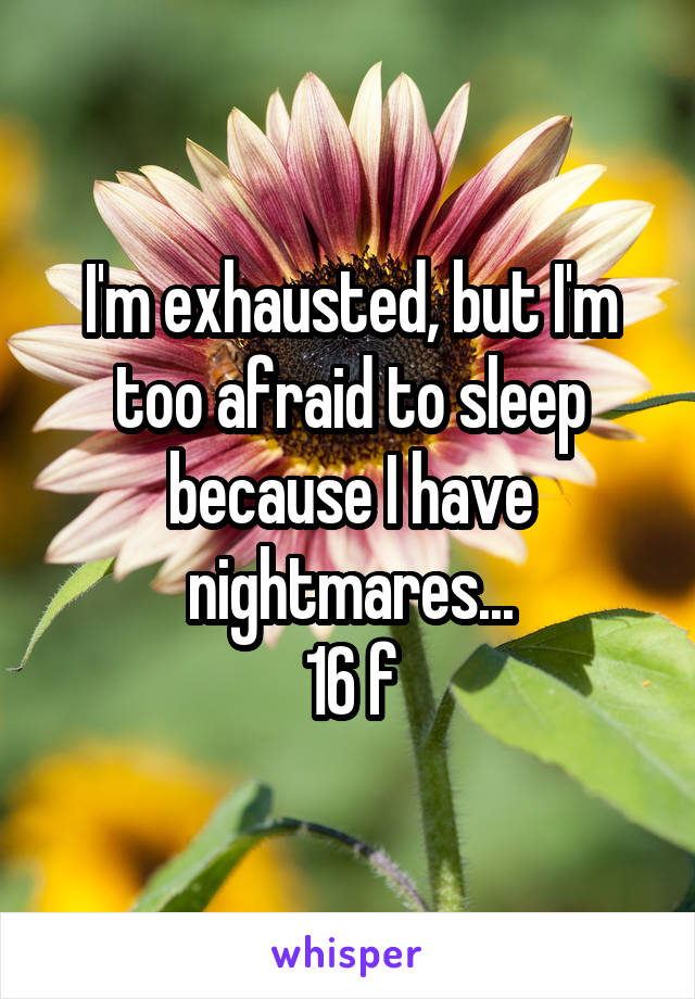 I'm exhausted, but I'm too afraid to sleep because I have nightmares... 16 f
